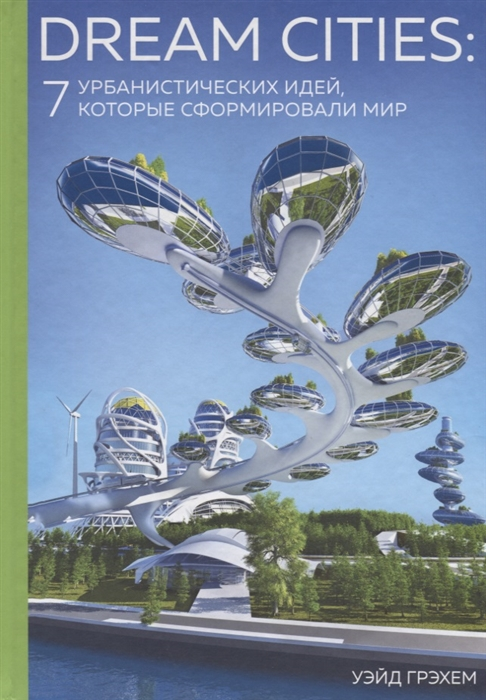 Грэхем У. Dream Cities 7 урбанистических идей которые сформировали мир