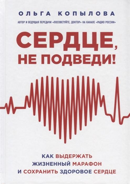 Копылова О. Сердце не подведи Как выдержать жизненный марафон и сохранить здоровое сердце александра васильева здоровое сердце