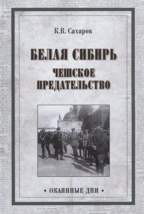Сахаров К. Белая Сибирь Чешское предательство