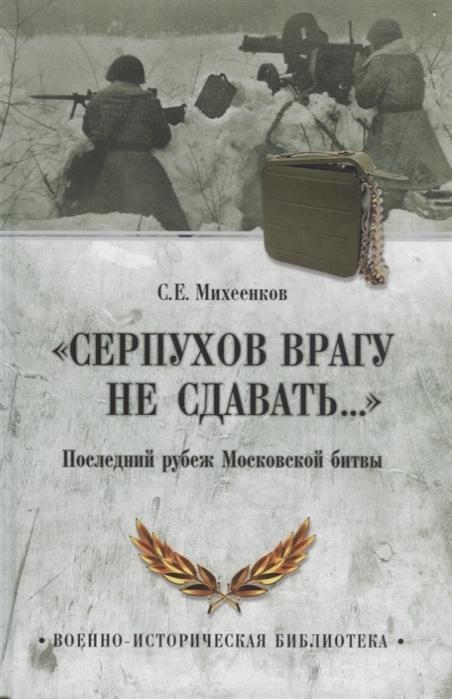 Михеенков С. Серпухов врагу не сдавать Последний рубеж Московской битвы