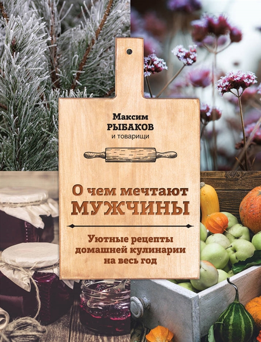 Рыбаков М. О чем мечтают мужчины Уютные рецепты домашней кулинарии на весь год