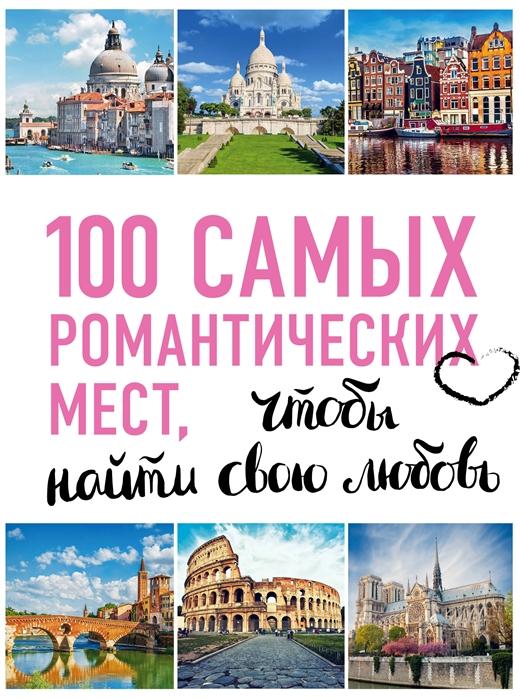 Соколинская А., Яблоко Я. 100 самых романтических мест мира чтобы найти свою любовь