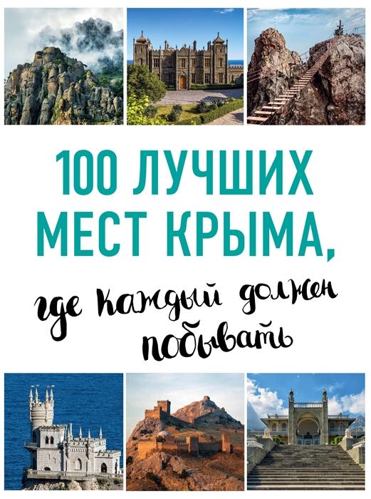 Слука И., Калинко Т. 100 лучших мест Крыма где каждый должен побывать ливеровская евгения 100 лучших мест франции