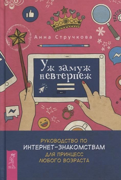 Стручкова А. Уж замуж невтерпеж Руководство по интернет-знакомствам для принцесс любого возраста