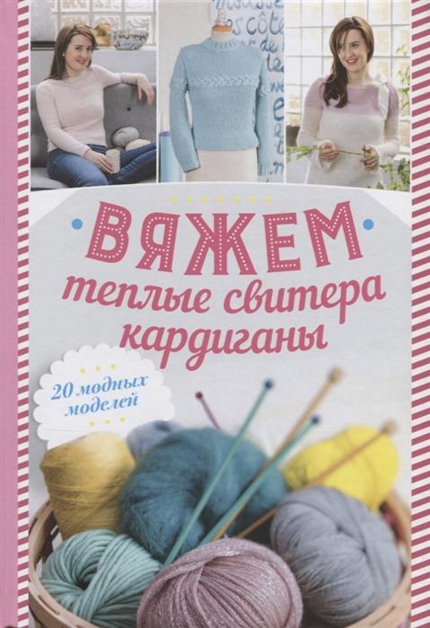 Лесовикова Е. (ред.) Вяжем теплые свитера кардиганы 20 модных моделей