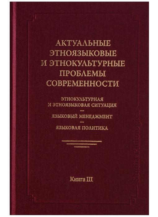 Актуальные этноязыковые и этнокультурные проблемы современности Этнокультурная и этноязыковая ситуация - языковой менеджмент - языковая политика Книга III 2-е издание