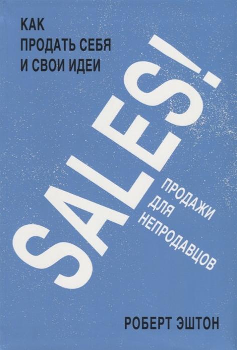 Эштон Р. SALES Как продать себя и свои идеи Продажи для непродавцов