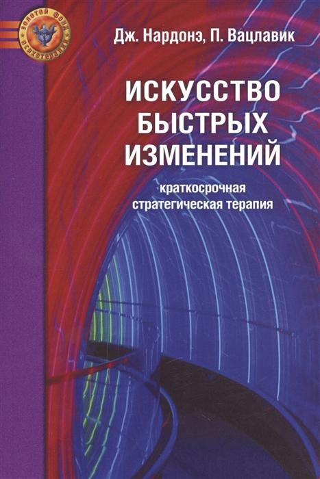 Нардонэ Дж., Вацлавик П. Искусство быстрых изменений Краткосрочная стратегическая терапия