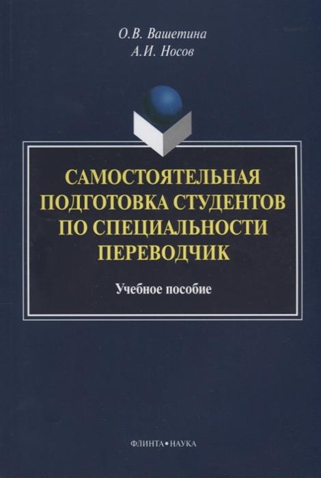Вашетина О., Носов А. Самостоятельная подготовка студентов по специальности переводчик Учебное пособие