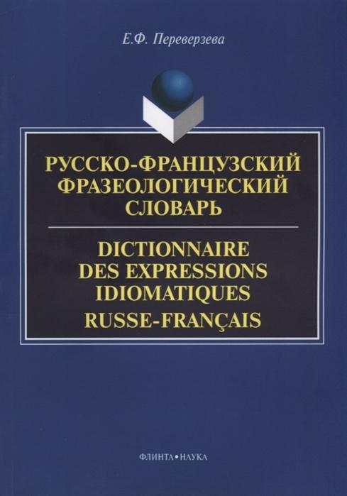 Переверзева Е. Русско-французский фразеологический словарь Dictionnaire des expressions idiomatiques russe-franсais