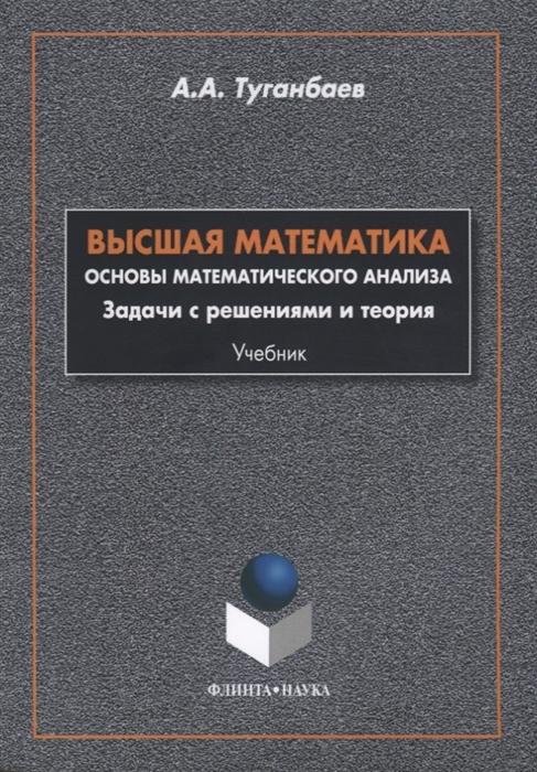цена на Туганбаев А. Высшая математика Основы математического анализа Задачи с решениями и теория Учебник
