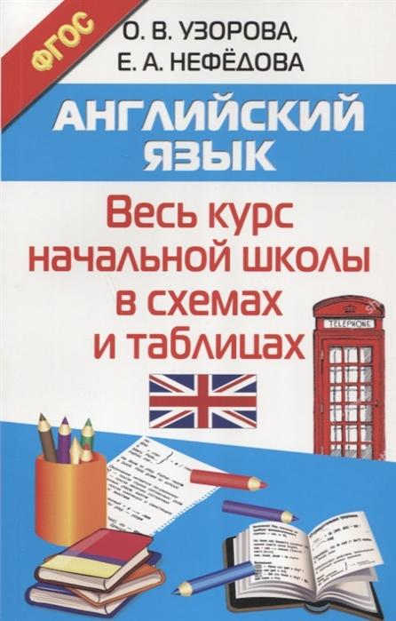 Узорова О., Нефедова Е. Английский язык Весь курс начальной школы в схемах и таблицах