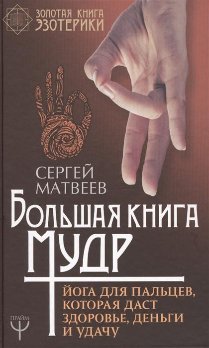 Матвеев С. Большая книга мудр Йога для пальцев которая даст здоровье деньги и удачу