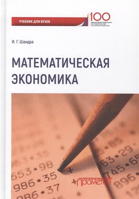 Шандра И. Математическая экономика учебник для студентов бакалавриата и магистратуры экономических вузов и факультетов экономика строительства учебник для вузов