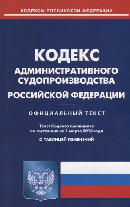 Кодекс административного судопроизводства Российской Федерации Официальный текст По состоянию на 1 марта 2018 года С таблицей изменений
