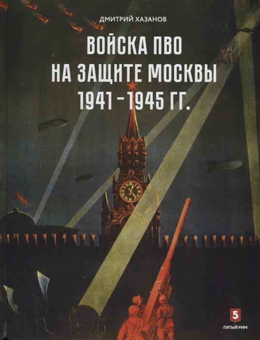 хазанов д войска пво на защите москвы 1941 1945 гг Хазанов Д. Войска ПВО на защите Москвы 1941-1945 гг