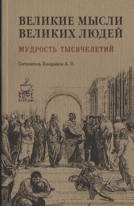Кондрашов А. (сост) Великие мысли великих людей Мудрость тысячелетий все цены