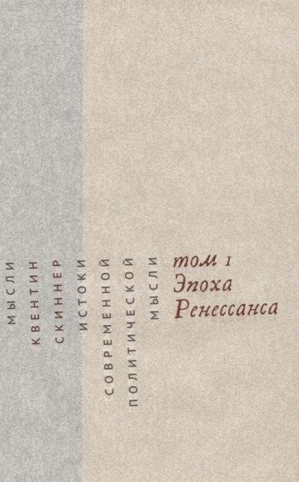 Скиннер К. Истоки современной политической мысли Том 1 Эпоха Ренессанса скиннер к истоки современной политической мысли том 1 эпоха ренессанса