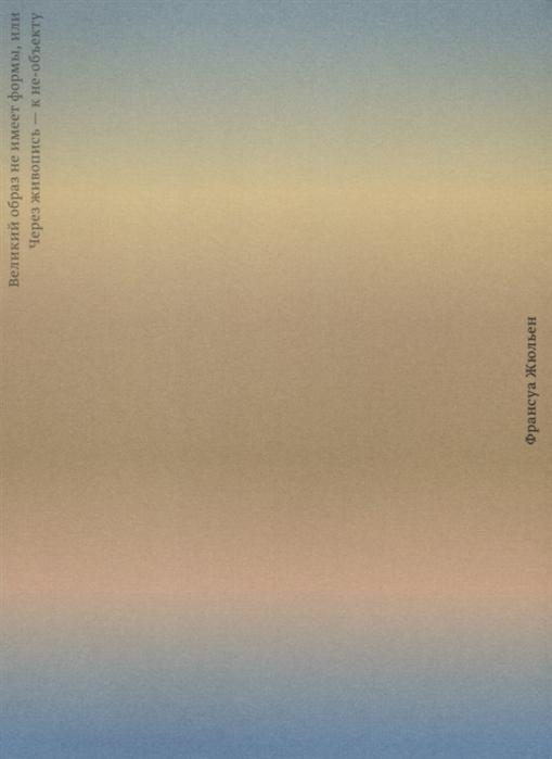Жюльен Ф. Великий образ не имеет формы или Через живопись - к не-объекту прина ф архитектура элементы формы материалы