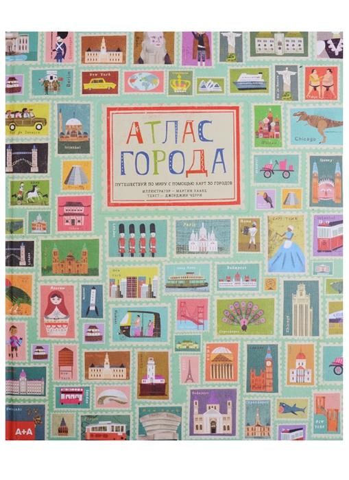 Черри Дж. Атлас города Путешествуй по миру с помощью карт 30 городов