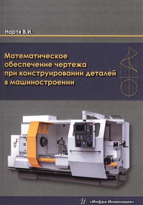 Нартя В. Математическое обеспечение чертежа при конструировании деталей в машиностроении Монография математическое моделирование процессов в машиностроении