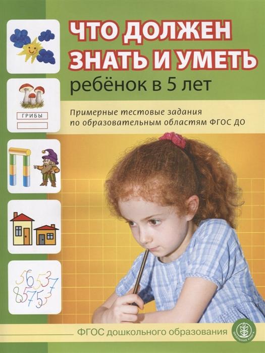 Шестернина Н. (ред) Что должен знать и уметь ребенок в 5 лет шестернина н ред сост графические задания тесты для поступающих в школу в контексте фгос до