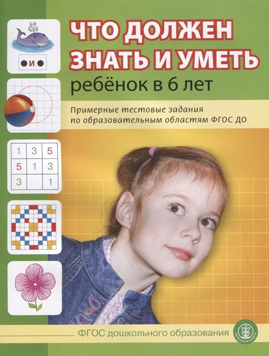 Шестернина Н. (ред) Что должен знать и уметь ребенок в 6 лет шестернина н ред сост графические задания тесты для поступающих в школу в контексте фгос до