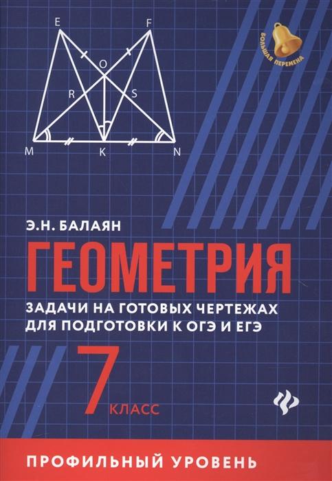 Балаян Э. Геометрия 7 класс Задачи на готовых чертежах для подготовки к ОГЭ и ЕГЭ Профильный уровень балаян э геометрия задачи на готовых чертежах для подготовки к огэ и егэ 7 9 классы