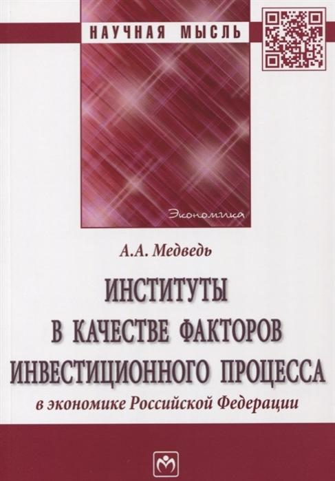Медведь А. Институты в качестве факторов инвестиционного процесса в экономике Российской Федерации Монография