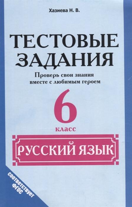 Хазиева Н. Тестовые задания Русский язык 6 класс Проверь свои знания вместе с любимым героем
