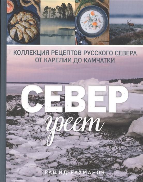 Рахманов Р. Север греет Коллекция рецептов русского севера от Карелии до Камчатки