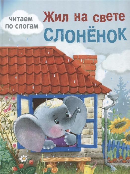 Александрова Н., Павлова К. и др. (худ.) Жил на свете слоненок Читаем по слогам