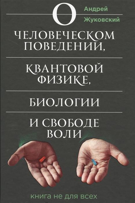 Жуковский А. О человеческом поведении квантовой физике биологии и свободе воли Книга не для всех