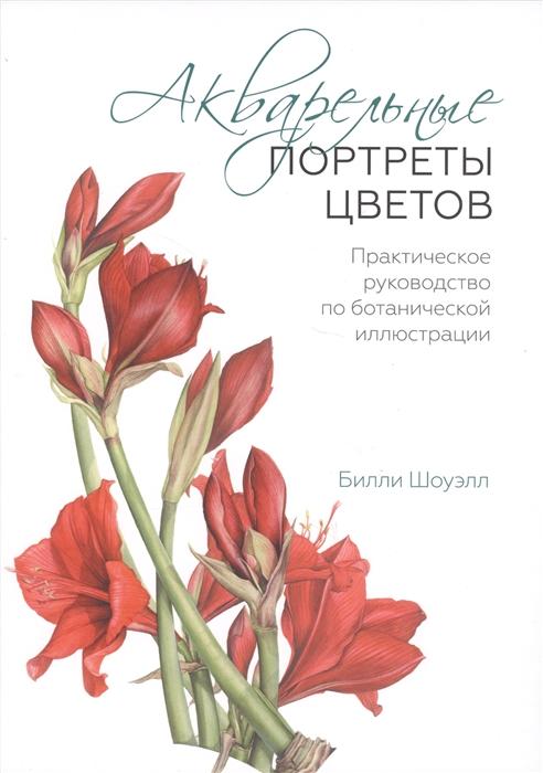 Шоуэлл Б. Акварельные портреты цветов Практическое руководство по ботанической иллюстрации
