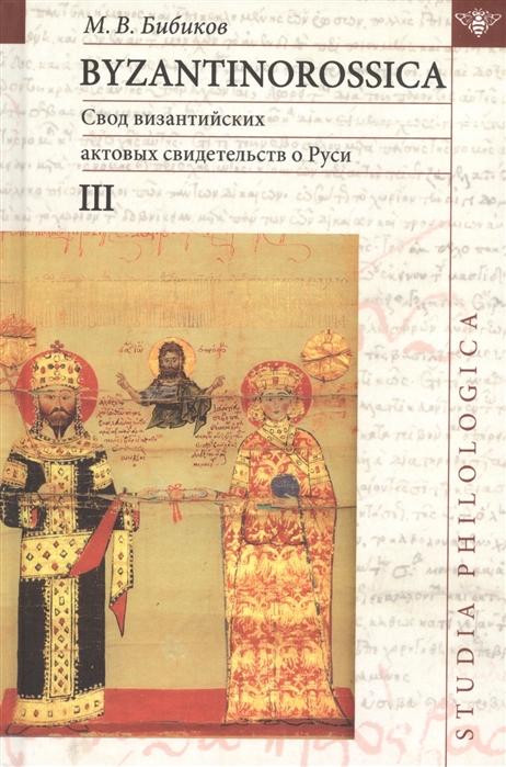 Бибиков М. Byzantinorossica Свод византийских актов свидетельств о Руси византийские акты X - XIII вв III цена