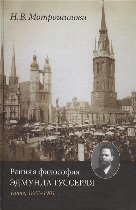 цена Мотрошилова Н. Ранняя философия Эдмунда Гуссерля Галле 1887-1901