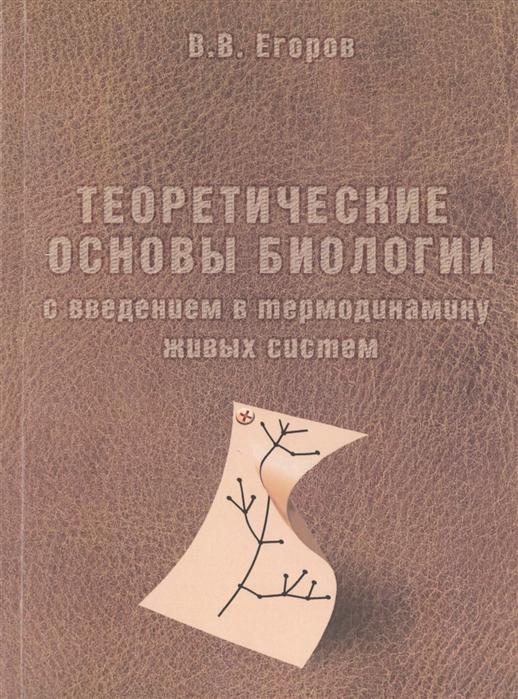 Егоров В. Теоретические основы биологии с введением в термодинамику живых систем