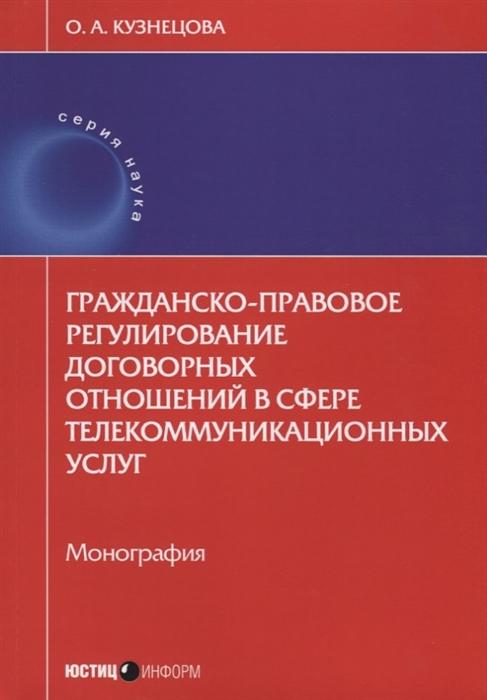 Кузнецова О. Гражданско-правовое регулирование договорных отношений в сфере телекоммуникационных услуг Монография