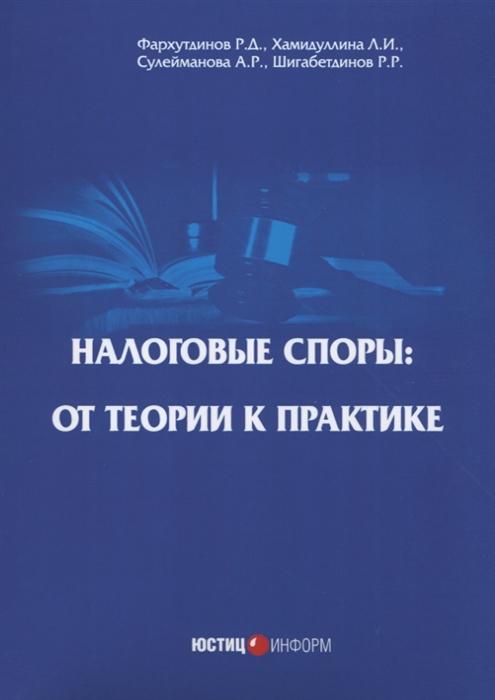 Фархутдинов Р., Хамидуллина Л., Сулейманова А., Шигабетдинов Р. Налоговые споры от теории к практике цена
