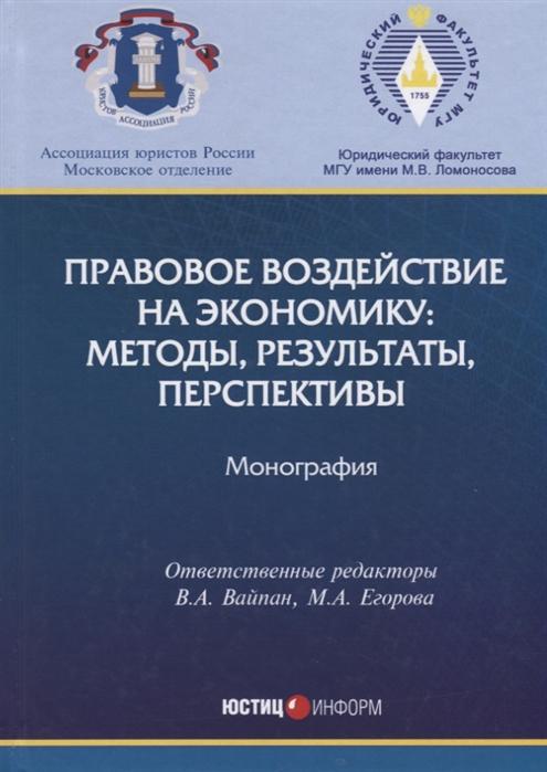 Вайпан В., Егорова М. (отв. ред.) Правовое воздействие на экономику методы результаты перспективы Монография цена