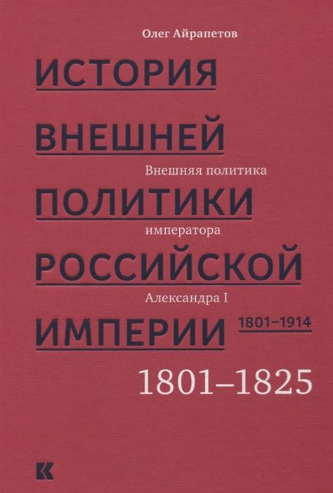 Айрапетов О. История внешней политики Российской империи 1801-1914 В 4 томах Том 1 Внешняя политика императора Александра I 1801-1825 недорого