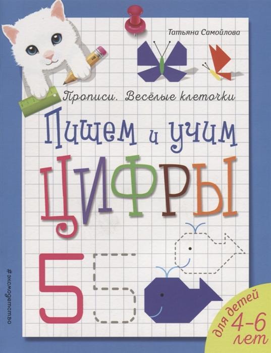 Самойлова Т. Пишем и учим цифры Для детей 4-6 лет александрова о учим и пишем цифры