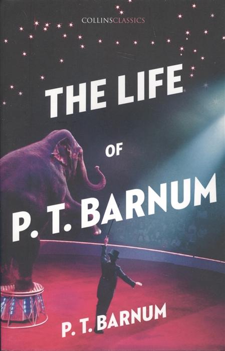 Barnum P. The Life of P T Barnum barnum p the life of p t barnum