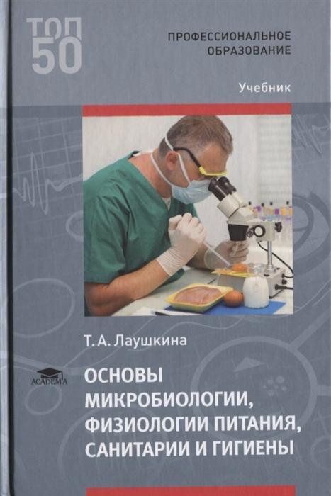 Лаушкина Т Основы микробиологии физиологии питания санитарии и гигиены Учебник