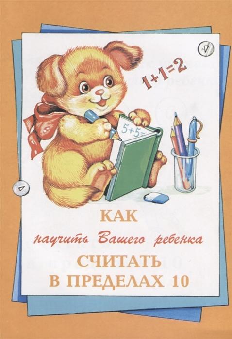Баранова Е., Гаврильчук Л., Климова Н., Чаров С., Шклярова Т. Как научить Вашего ребенка считать в пределах 10