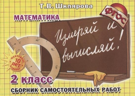 Шклярова Т. Математика 2 класс Сборник самостоятельных работ Измеряй и вычисляй шклярова т математика 4 класс сборник самостоятельных работ измеряй и вычисляй