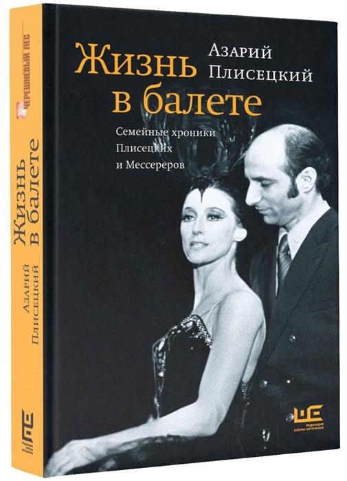 Плисецкий А. Жизнь в балете Семейные хроники Плисецких и Мессереров