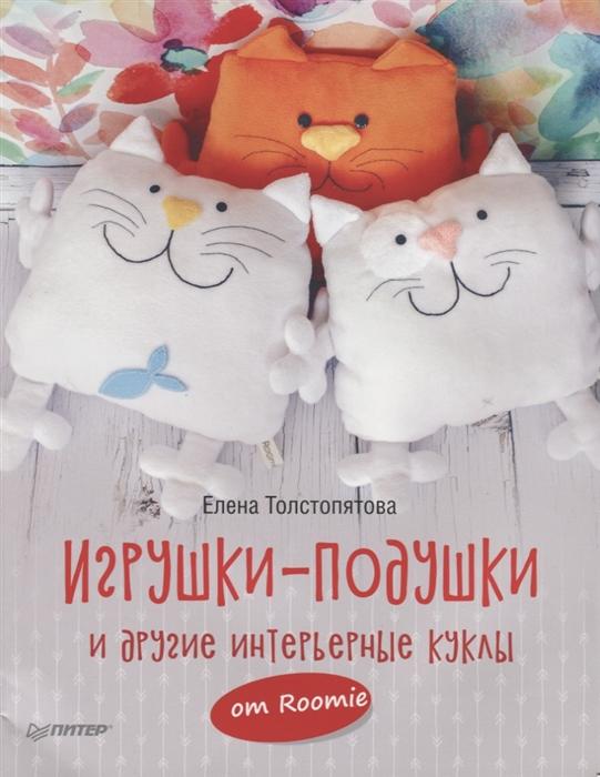 Толстопятова Е. Игрушки-подушки и другие интерьерные куклы от Roomie цена