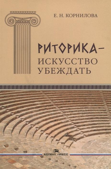 Корнилова Е. Риторика - искусство убеждать корнилова е риторика искусство убеждать