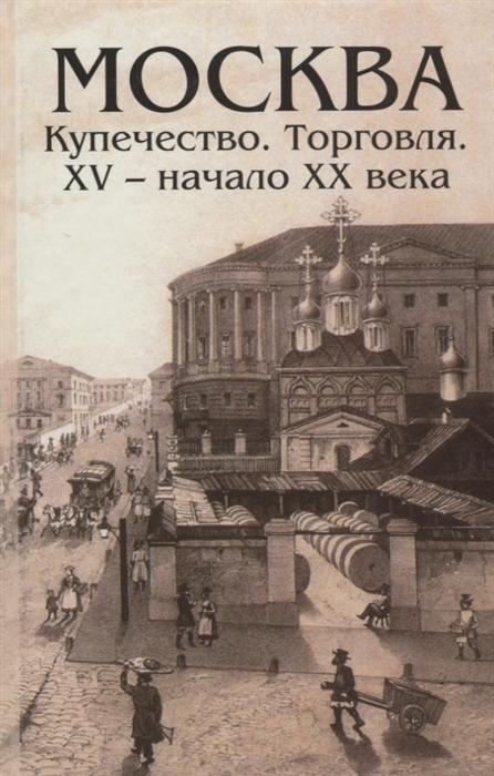 Андреев А. (сост.) Москва Купечество Торговля XV - начало XX века